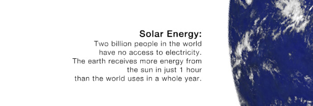 Solar Energy: Two billion peaople in the world have no access to electricity. The earth receives more energy from the sun in just 1 hour than the world uses in a whole year.
